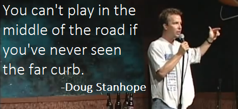 """You can't play in the middle of the road if you've never seen the far curb/kerb"" - Doug Stanhope"